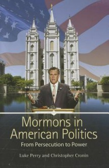 Mormons in American Politics: From Persecution to Power - Luke Perry, Christopher Cronin
