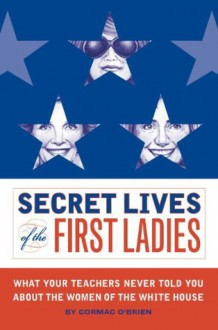 Secret Lives of the First Ladies: What Your Teachers Never Told You About the Women of the White House - Monika Suteski,Cormac O'Brien