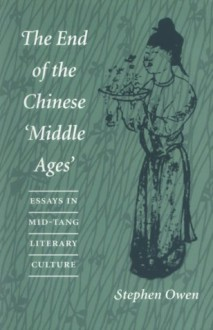The End of the Chinese �Middle Ages: Essays in Mid-Tang Literary Culture - Stephen Owen