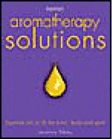 Aromatherapy Solutions: Essential Oils to Lift the Mind, Body and Spirit - Veronica Sibley
