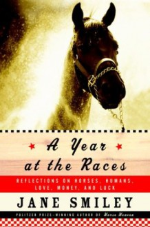 A Year at the Races: Reflections on Horses, Humans, Love, Money, and Luck - Jane Smiley