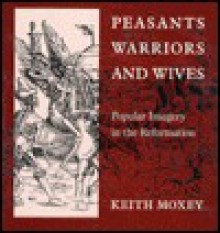 Peasants, Warriors, and Wives: Popular Imagery in the Reformation - Keith Moxey