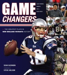 Game Changers: New England Patriots: The Greatest Plays in New England Patriots History - Sean Glennon, Steve Nelson