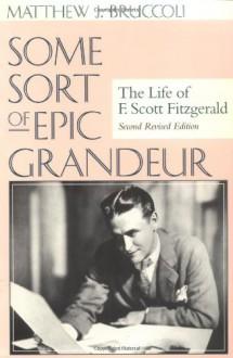 Some Sort of Epic Grandeur: The Life of F. Scott Fitzgerald - Matthew J. Bruccoli