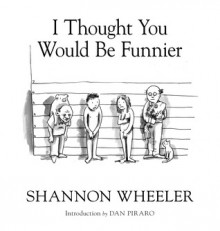 I Thought You Would Be Funnier Vol. 3 - Shannon Wheeler