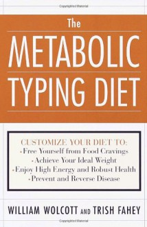 The Metabolic Typing Diet: Customize Your Diet For: Permanent Weight Loss, Optimum Health, Preventing and Reversing Disease, Staying Young at Any Age - William Linz Wolcott, Trish Fahey