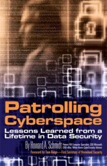 Patrolling Cyberspace: Lessons Learned from a Lifetime in Data Security - Howard A. Schmidt
