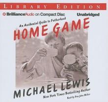 Home Game: An Accidental Guide to Fatherhood - Michael Lewis, Dan John Miller
