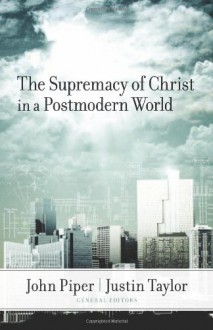 The Supremacy of Christ in a Postmodern World - John Piper, David F. Wells, D.A. Carson, Voddie T. Baucham Jr., Timothy Keller, Mark Driscoll