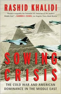 Sowing Crisis: The Cold War and American Dominance in the Middle East - Rashid Khalidi