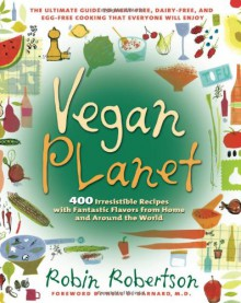 Vegan Planet: 400 Irresistible Recipes with Fantastic Flavors from Home and Around the World - Robin G. Robertson, Neal D. Barnard