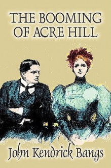 The Booming of Acre Hill and Other Reminiscences of Urban and Suburban Life - John Kendrick Bangs