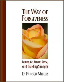 The Way of Forgiveness: Letting Go, Easing Stress and Building Strength - D. Patrick Miller