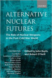 Alternative Nuclear Futures (the Role of Nuclear Weapons in the Post-Cold War World) - Robert O'Neill