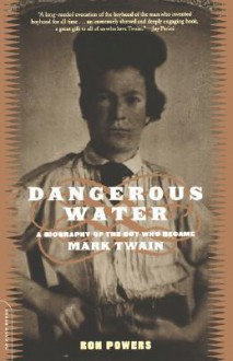 Dangerous Water: A Biography Of The Boy Who Became Mark Twain - Ron Powers