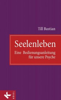 Seelenleben: Eine Bedienungsanleitung für unsere Psyche (German Edition) - Till Bastian