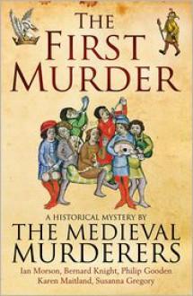 The First Murder - The Medieval Murderers, Karen Maitland, Bernard Knight, Philip Gooden, Ian Morson, Susanna Gregory