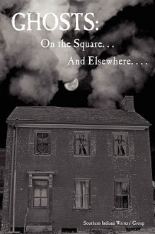 Ghosts: On the Square . . . and Elsewhere. . . . - Indiana Writer Southern Indiana Writers, Marian Allen, Teddi Robinson, Joanna Foreman, T. Lee Harris, Ardis Moonlight, Glenda Mills, Bonnie L. Abraham, Joy Kirchgessner, Ginny Fleming, Jeannine Baumgartle