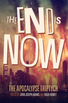 The End is Now (The Apocalypse Triptych Book 2) (Volume 2) - John Joseph Adams,Hugh Howey,Daniel H. Wilson,Robin Wasserman,Jamie Ford,Jonathan Maberry,David Wellington,Ben H. Winters,Sarah Langan,Tananarive Due,Scott Sigler,Seanan McGuire
