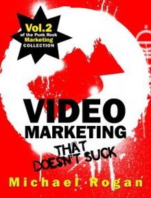 Video Marketing That Doesn't Suck (Vol.2 of the Punk Rock Marketing Collection) - Michael Rogan, Steve Ure, Desy Simmons