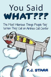 You Said What: The Most Hilarious Things People Say When They Call an Airlines Call Center - V. J. Starr