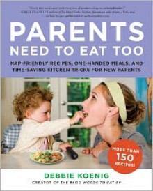 Parents Need to Eat Too: Nap-Friendly Recipes, One-Handed Meals, and Time-Saving Kitchen Tricks for New Parents - Debbie Koenig