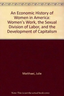 An Economic History of Women in America: Women's Work, the Sexual Division of Labor, and the Development of Capitalism - Julie Matthaei