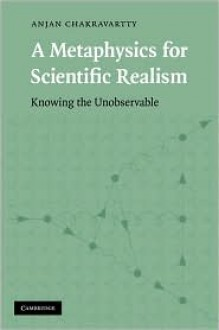 A Metaphysics for Scientific Realism: Knowing the Unobservable - Anjan Chakravartty