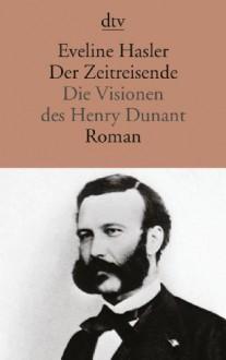 Der Zeitreisende. Die Visionen Des Henry Dunant - Eveline Hasler