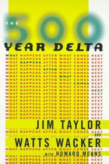 The 500 Year Delta: What Happens After What Comes Next - Jim Taylor, Watts Wacker, Howard Means