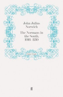The Normans in the South, 1016-1130 - John Julius Norwich