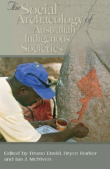 Social Archaeology of Australian Indigenous Societies - Bruno David, Ian McNiven, Bryce Barker