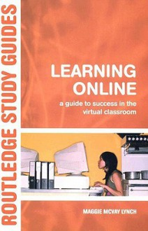 Learning Online: A Guide to Success in the Virtual Classroom - Maggie McVay Lynch