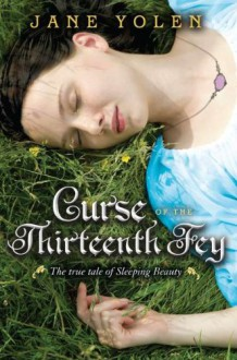 Curse of the Thirteenth Fey: The True Tale of Sleeping Beauty - Jane Yolen