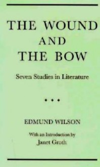 The Wound and the Bow: Seven Studies in Literature - Edmund Wilson, Janet Groth