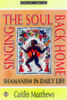 Singing the Soul Back Home: Shamanism in Daily Life (Earth Quest) - Caitlín Matthews