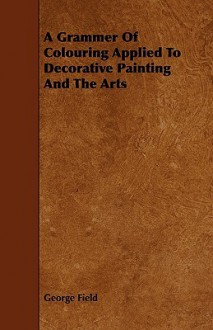 A Grammer of Colouring Applied to Decorative Painting and the Arts - George Field