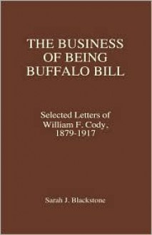 The Business of Being Buffalo Bill: Selected Letters, 1879-1917 - William F. Cody, Sarah J. Blackstone