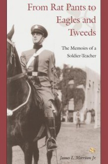 From Rat Pants to Eagles and Tweeds: Memoirs of a Soldier - James L. Morrison Jr.