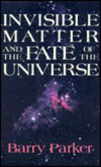 Invisible Matter and the Fate of the Universe - Barry R. Parker