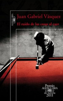 El ruido de las cosas al caer (Premio Alfaguara 2011) (Spanish Edition) - Juan Gabriel Vásquez