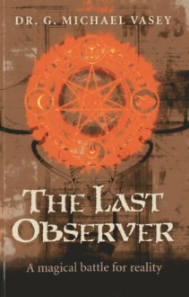 The Last Observer: A Magical Battle for reality - G. Michael Vasey