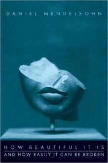 How Beautiful It Is And How Easily It Can Be Broken - Daniel Mendelsohn