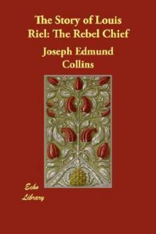Story of Louis Riel - Joseph Edmund Collins