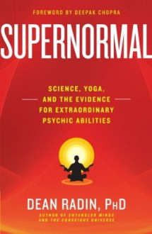 Supernormal: Science, Yoga, and the Evidence for Extraordinary Psychic Abilities - Dean Radin