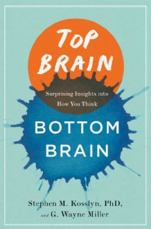 Top Brain, Bottom Brain: Surprising Insights into How You Think - Stephen M. Kosslyn, GWayne Miller