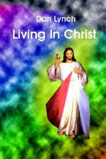 Living in Christ - Dan Lynch