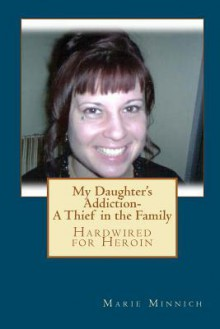 My Daughter's Addiction - A Thief in the Family: Hardwired for Heroin - Marie Minnich