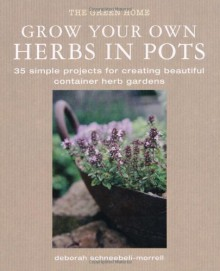 Grow Your Own Herbs in Pots: 35 Simple Projects for Creating Beautiful Container Herb Gardens - Deborah Schneebeli-Morrell