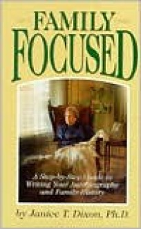 Family Focused: A Step-By-Step Guide to Writing Your Autobiography and Family History - Janice T. Dixon